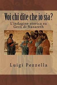 Voi Chi Dite Che IO Sia?: L'Indagine Storica Su Gesù Di Nazaret