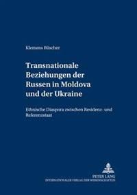 Transnationale Beziehungen Der Russen in Moldova Und Der Ukraine: Ethnische Diaspora Zwischen Residenz- Und Referenzstaat