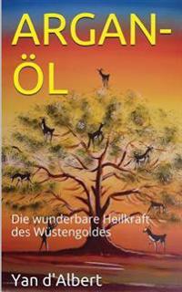 Argan-Ol: Die Wunderbare Heilkraft Des Wustengoldes