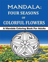 Mandala - Four Seasons of Colorful Flowers: A Mandala Coloring Book for Adults