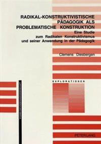 Radikal-Konstruktivistische Paedagogik ALS Problematische Konstruktion: Eine Studie Zum Radikalen Konstruktivismus Und Seiner Anwendung in Der Paedago