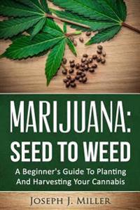 Marijuana: Seed to Weed: A Beginner's Guide to Planting and Harvesting Your Cannabis