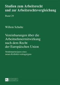 Vereinbarungen Ueber Die Arbeitnehmermitwirkung Nach Dem Recht Der Europaeischen Union: Strukturprinzipien Eines Neuen Kollektivvertragstypus
