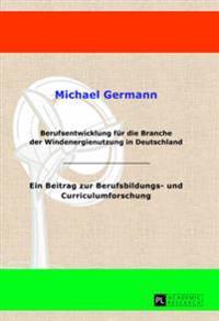Berufsentwicklung Fuer Die Branche Der Windenergienutzung in Deutschland: Ein Beitrag Zur Berufsbildungs- Und Curriculumforschung