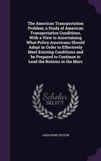 The American Transportation Problem; A Study of American Transportation Conditions, with a View to Ascertaining What Policy Americans Should Adopt in Order to Effectively Meet Existing Conditions and Be Prepared to Continue to Lead the Nations in the Marc