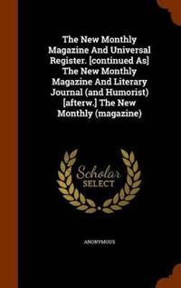 The New Monthly Magazine and Universal Register. [Continued As] the New Monthly Magazine and Literary Journal (and Humorist) [Afterw.] the New Monthly (Magazine)
