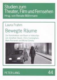 Bewegte Raeume: Zur Konstruktion Von Raum in Videoclips Von Jonathan Glazer, Chris Cunningham, Mark Romanek Und Michel Gondry