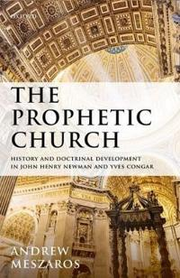 The Prophetic Church: History and Doctrinal Development in John Henry Newman and Yves Congar