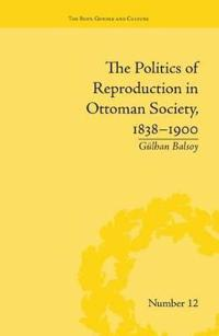 The Politics of Reproduction in Ottoman Society 1838-1900