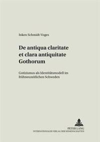 de Antiqua Claritate Et Clara Antiquitate Gothorum: Gotizismus ALS Identitaetsmodell Im Fruehneuzeitlichen Schweden
