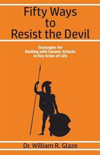 Fifty Ways to Resist the Devil: Strategies for Dealing with Satanic Attacks in Key Areas of Life