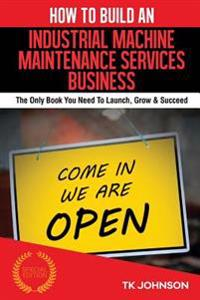 How to Build an Industrial Machine Maintenance Services Business (Special Editio: The Only Book You Need to Launch, Grow & Succeed
