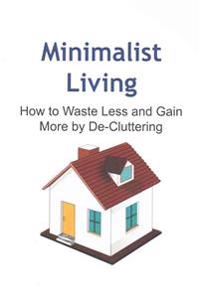 Minimalist Living: How to Waste Less and Gain More by de-Cluttering: Minimalist Living, Minimalist Book, Minimalist Guide, Minimalist Tip