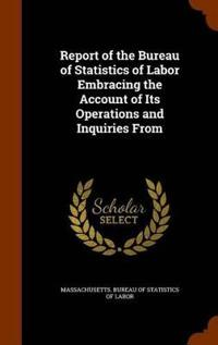 Report of the Bureau of Statistics of Labor Embracing the Account of Its Operations and Inquiries from