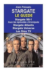 Stargate Le Guide: Stargate Sg-1: Tous Les Episodes Chroniques ! Stargate Atlantis - Stargate Universe - Les Films TV
