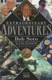 Extraordinary Adventures: Bob Soto Scuba Pioneer-In His Own Words