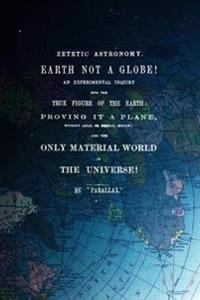 Zetetic Astronomy, Earth Is Not a Globe!: An Experimental Inquiry Into the True Figure of the Earth: Proving It a Plane, Without Axial or Orbital Moti
