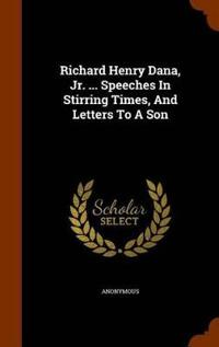 Richard Henry Dana, Jr. ... Speeches in Stirring Times, and Letters to a Son