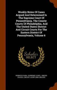 Weekly Notes of Cases Argued and Determined in the Supreme Court of Pennsylvania, the County Courts of Philadelphia, and the United States District and Circuit Courts for the Eastern District of Pennsylvania, Volume 6