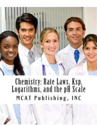 Chemistry: Rate Laws, Ksp, Logarithms, and the PH Scale: 2016 Edition