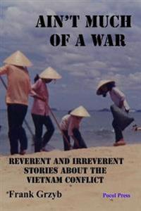 Ain't Much of a War: Reverent and Irreverent Stories about the Vietnam Conflict