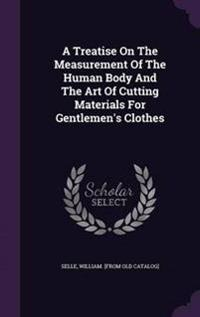 A Treatise on the Measurement of the Human Body and the Art of Cutting Materials for Gentlemen's Clothes
