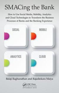 Smacing the Bank: How to Use Social Media, Mobility, Analytics and Cloud Technologies to Transform the Business Processes of Banks and t