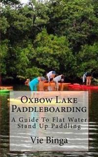 Oxbow Lake Paddleboarding: A Guide to Flat Water Stand Up Paddling