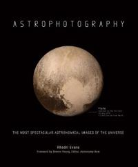 Astrophotography: The Most Spectacular Astronomical Images of the Universe