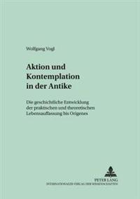 Aktion Und Kontemplation in Der Antike: Die Geschichtliche Entwicklung Der Praktischen Und Theoretischen Lebensauffassung Bis Origenes