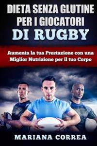 Dieta Senza Glutine Per I Giocatori Di Rugby: Aumenta La Tua Prestazione Con Una Miglior Nutrizione Per Il Tuo Corpo