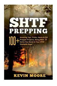 Shtf Prepping: : 100+ Amazing Tips, Tricks, Hacks & DIY Prepper Projects, Along with 77 Items You Need in Your Sthf Stockpile Now! (O