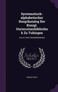 Systematisch-Alphabetischer Hauptkatalog Der Konigl. Universitatsbibliothek Zu Tubingen