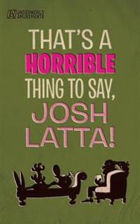 That's a Horrible Thing to Say, Josh Latta!