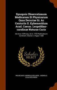 Synopsis Observationum Medicarum Et Physicarum Quas Decuriae III. AC Centuriis X. Ephemeridum Acad. Caesar. Leopoldino-Carolinae Naturae Curio