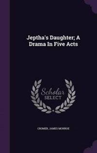 Jeptha's Daughter; A Drama in Five Acts