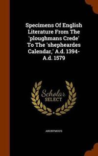 Specimens of English Literature from the 'Ploughmans Crede' to the 'Shepheardes Calendar, ' A.D. 1394- A.D. 1579