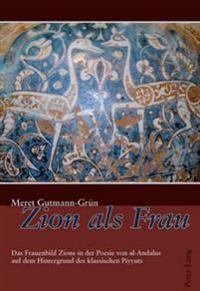 Zion ALS Frau: Das Frauenbild Zions in Der Poesie Von Al-Andalus Auf Dem Hintergrund Des Klassischen Piyyuts