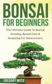 Bonsai for Beginners: The Ultimate Guide to Bonsai Growing, Bonsai Care & Sculpting for Newcomers (Bonsai, Indoor Gardening, Japanese Garden