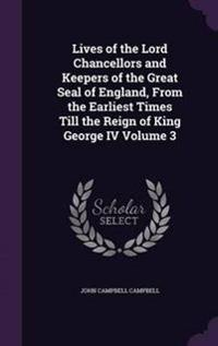 Lives of the Lord Chancellors and Keepers of the Great Seal of England, from the Earliest Times Till the Reign of King George IV Volume 3