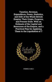 Taxation, Revenue, Expenditure, Power, Statistics, and Debt of the Whole British Empire; Their Origin, Progress, and Present State. with an Estimate of the Capital and Resources of the Empire, and a Practical Plan for Applying Them to the Liquidation of T