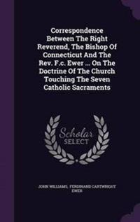 Correspondence Between the Right Reverend, the Bishop of Connecticut and the REV. F.C. Ewer ... on the Doctrine of the Church Touching the Seven Catholic Sacraments