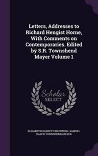 Letters, Addresses to Richard Hengist Horne, with Comments on Contemporaries. Edited by S.R. Townshend Mayer Volume 1