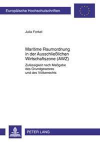 Maritime Raumordnung in Der Ausschlielichen Wirtschaftszone (Awz): Zulaessigkeit Nach Magabe Des Grundgesetzes Und Des Voelkerrechts