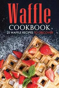 Waffle Cookbook - 25 Waffle Recipes to Discover: With So Many Varieties, Forms, Holes and Taste You Will Be Surprise.