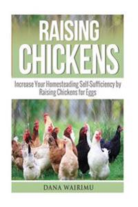 Raising Chickens: Increase Your Homesteading Self-Sufficiency by Raising Chickens for Eggs