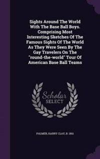 Sights Around the World with the Base Ball Boys. Comprising Most Interesting Sketches of the Famous Sights of the World as They Were Seen by the Gay Travelers on the Round-The-World Tour of American Base Ball Teams