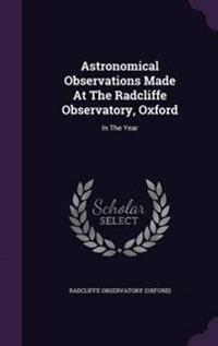 Astronomical Observations Made at the Radcliffe Observatory, Oxford
