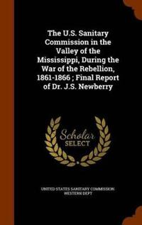 The U.S. Sanitary Commission in the Valley of the Mississippi, During the War of the Rebellion, 1861-1866; Final Report of Dr. J.S. Newberry