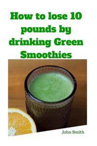 How to Lose 10 Pounds by Drinking Green Smoothies